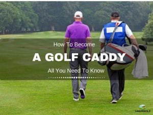 How To Become A Golf Caddy : All You Need To Know