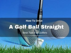 How To Drive A Golf Ball Straight Every Time : Best Tips For Golfers
